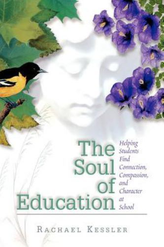 The Soul of Education: Helping Students Find Connection, Compassion, and Charac